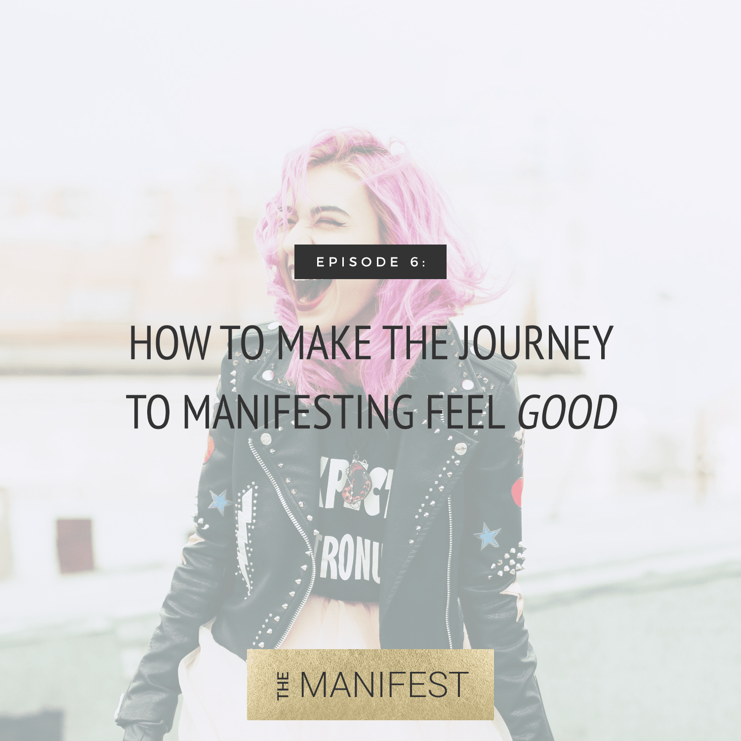 Episode #6: How To Make The Journey To Manifesting Feel Good