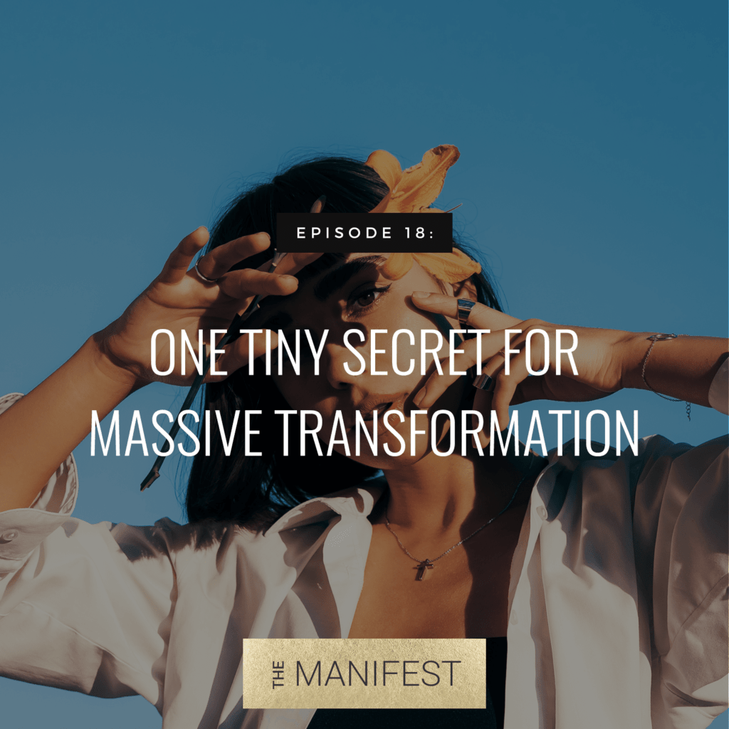 girl with hands over face & text: One Tiny SECRET To Massive Transformation (Episode 18 The Manifest Podcast)