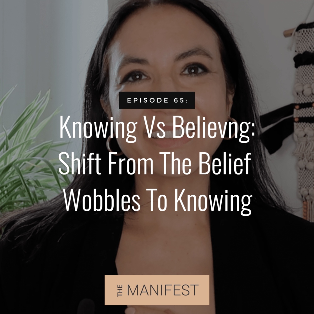 Episode 65: Knowing Vs Believing | How To Use Shift From The Belief Wobbles To Knowing For Manifestation